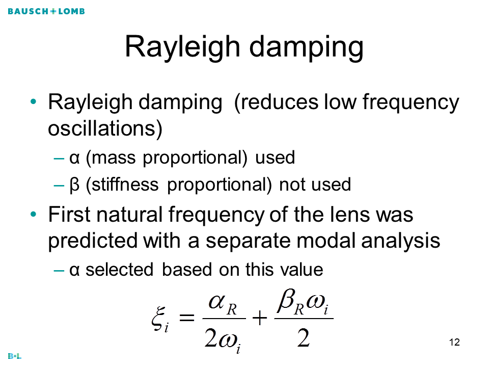 Rayleigh damping Rayleigh damping (reduces low frequency oscillations) α (mass proportional) used β (stiffness proportional) not used First natural frequency of the lens was predicted with a separate modal analysis α selected based on this value