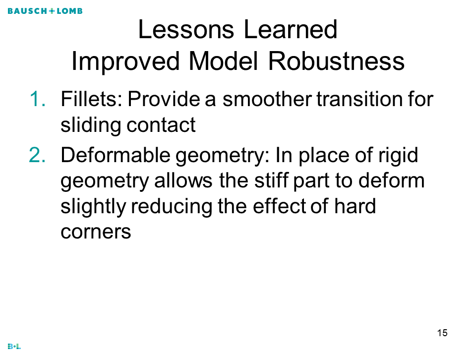 IOL FEA Lessons LearnedImproved Model Robustness Fillets: Provide a smoother transition for sliding contact Deformable geometry: In place of rigid geometry allows the stiff part to deform slightly reducing the effect of hard corners